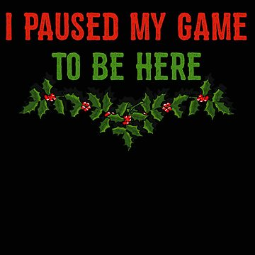 I Paused My Game to Be Here Christmas Gamer by stacyanne324