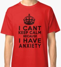 I can't keep calm because I have anxiety Classic T-Shirt