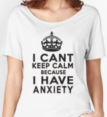 I can't keep calm because I have anxiety Women's Relaxed Fit T-Shirt