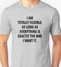 As Long As Everything Is Exactly The Way That I Want It, I Am Totally Flexible.  T-Shirt