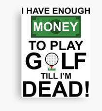 I HAVE ENOUGH MONEY TO PLAY GOLF TILL I'M DEAD Canvas Print