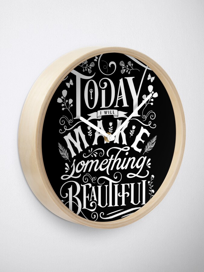 Alternate view of Today I Will Make Something Beautiful. Clock