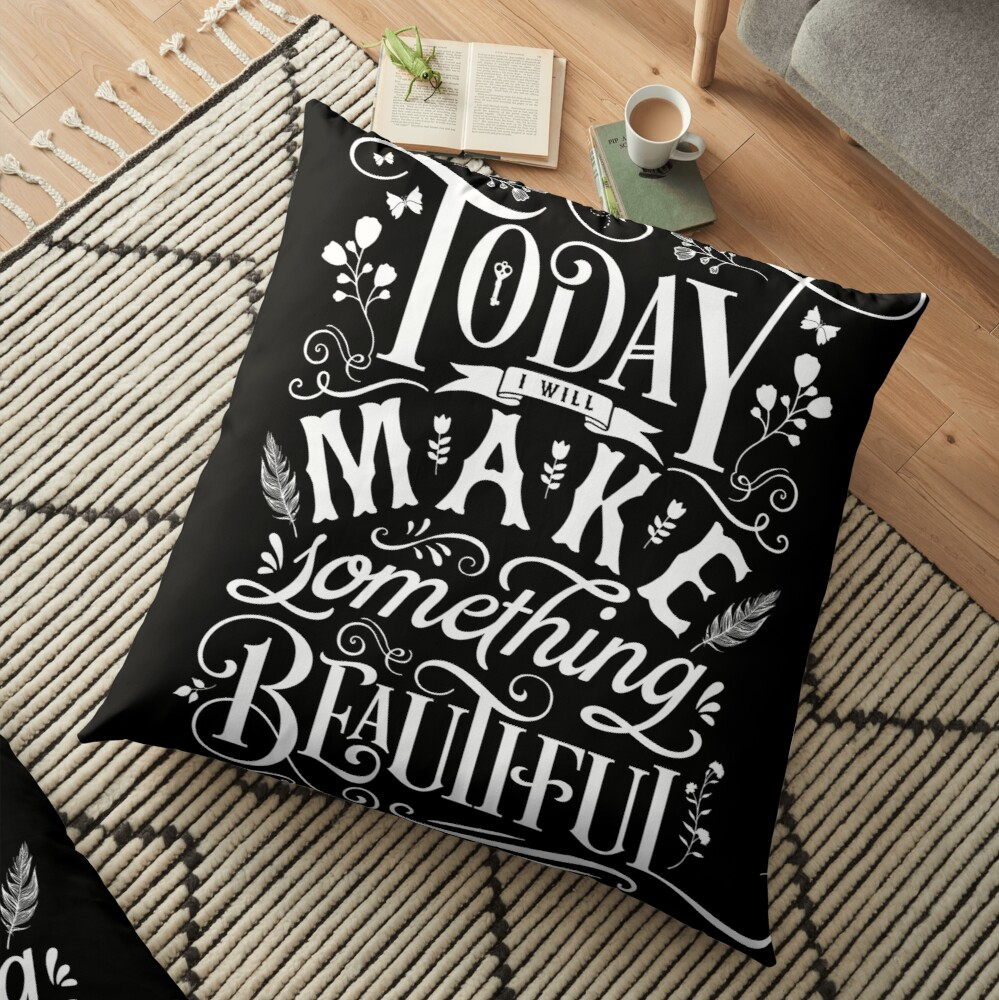Today I Will Make Something Beautiful. Floor Pillow