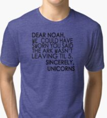 Dear Noah, We could have sworn you said the ark wasn't leaving till 5. Sincerely, Unicorns Tri-blend T-Shirt