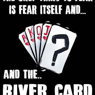 The Only Thing I Fear Is The River Card by DBA-Dezines