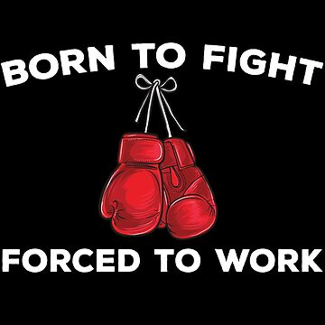 Born To Fight Forced To Work by teesaurus