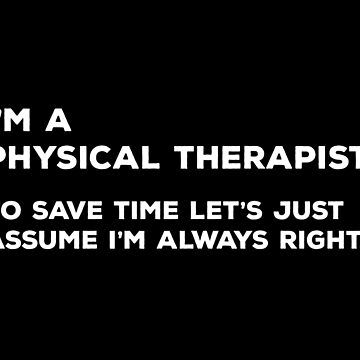 I'm A Physical Therapist. To save time let's just assume I'm always right by teesaurus