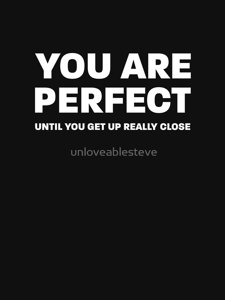 You are perfect - until you get up really close by unloveablesteve