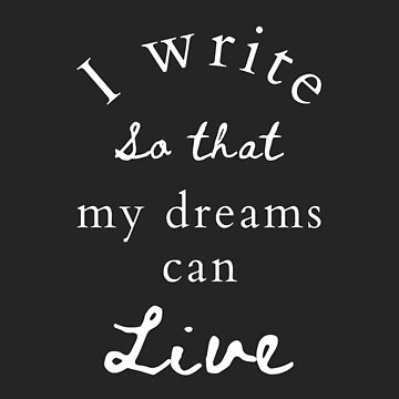 I write so that my dreams can live by JDJDesign