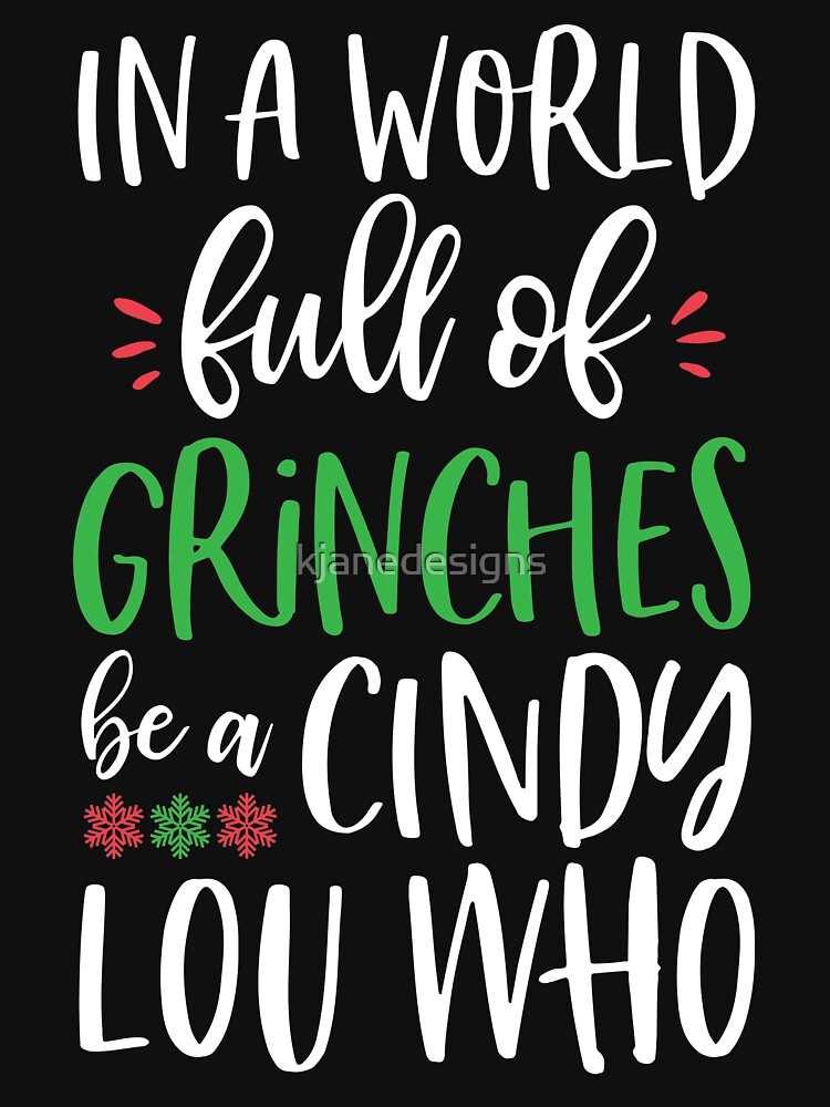 In A World Full Of Grinches Be A Cindy Lou Who by kjanedesigns