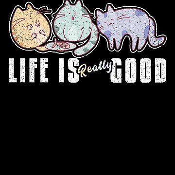 Life Is Really Good Cat Kitty Feline Love Animal by kieranight