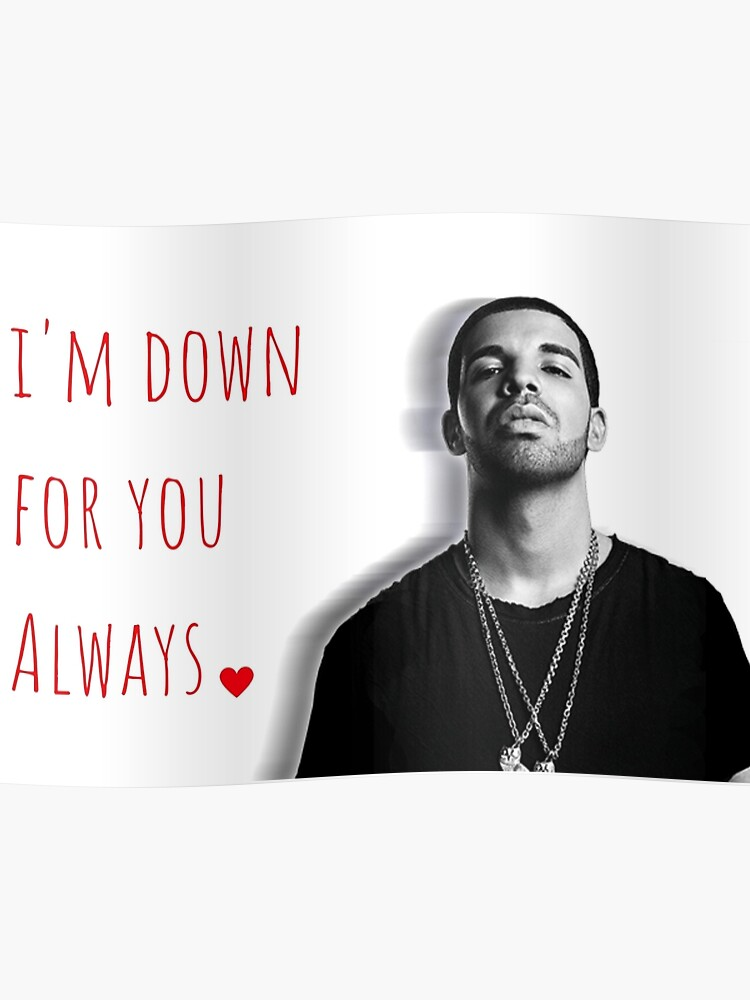 Drake, I\'m down for you always, Quotes, Gifts, Presents, Good vibes only,  Valentine, Birthday, Christmas, Friends, Family | Poster