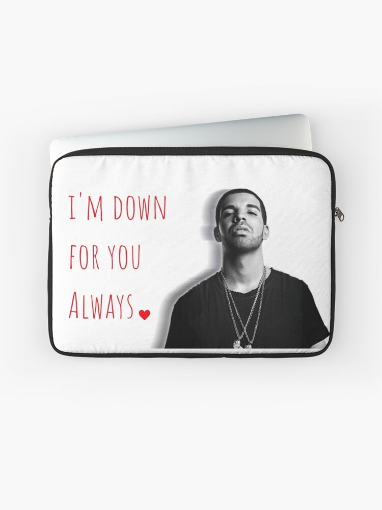 Drake, I'm down for you always, Quotes, Gifts, Presents, Good vibes only,  Valentine, Birthday, Christmas, Friends, Family | Laptop Sleeve