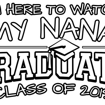 I'm Here To Watch My Nana Graduate Class Of 2019, Matching Family Graduation Ceremony Gift by magiktees