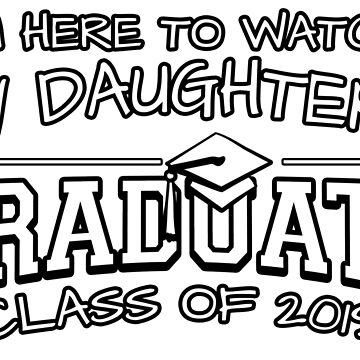 I'm Here To Watch My Daughters Graduate Class Of 2019, Matching Family Graduation Ceremony Gift by magiktees