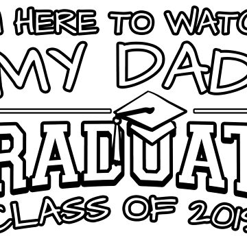 I'm Here To Watch My Dad Graduate Class Of 2019, Matching Family Graduation Ceremony Gift by magiktees