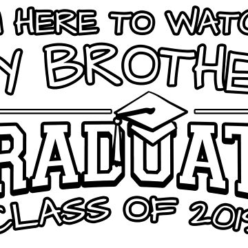 I'm Here To Watch My Brother Graduate Class Of 2019, Matching Family Graduation Ceremony Gift by magiktees