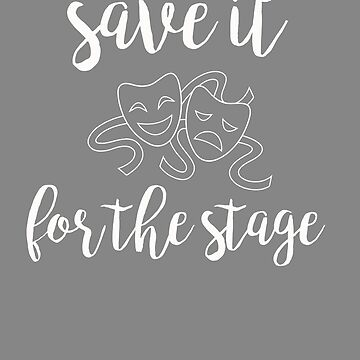 Top Fun Save it for the Stage Theater Director Gift Design by LGamble12345