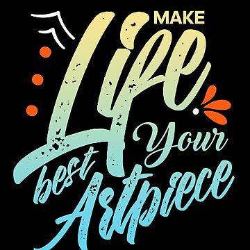 Make Life Your Best Artpiece Best Art Lover  by allsortsmarket