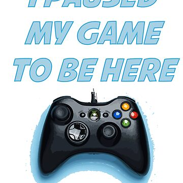 I paused my game to be here by kidostylebrand