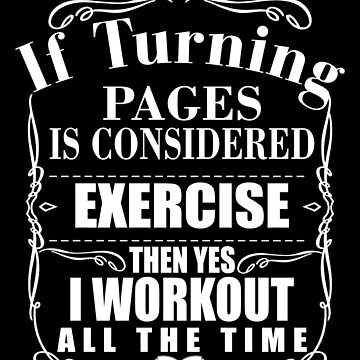 Reading Bookworm Reading Pun If Turning Pages Counts as a Workout Then I Work out All the Time by zot717