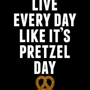Live Every Day Like It's Pretzel Day (Variant) by huckblade