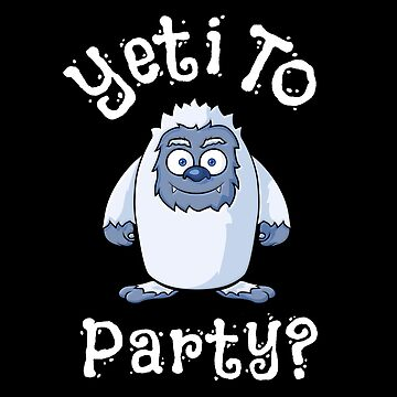 Are you Yeti To Party? Cute and Funny Bigfoot Sasquatch Yeti Asking If you Are Ready To Party. by Koffeecrisp
