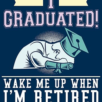 I Graduated Wake Me Up When I'm Retired - Funny Graduation Gift by yeoys