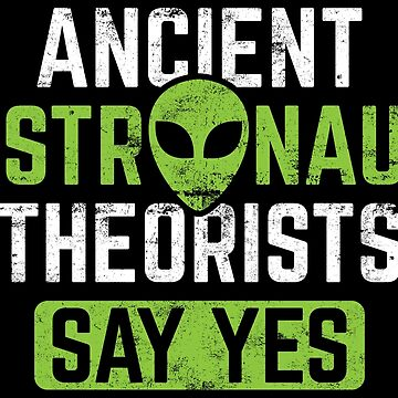 Ancient Astronaut Theorists Say Yes - Ancient Alien Theory Gift by yeoys