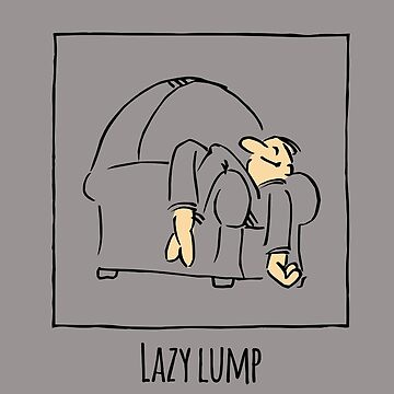 Lazy lump. Just stating a fact. That's all... by RobertDuncan