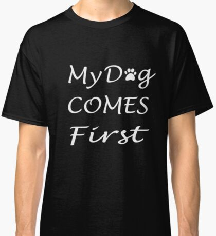 My Dog Comes First: Cute T-Shirt For Dog Lovers Classic T-Shirt