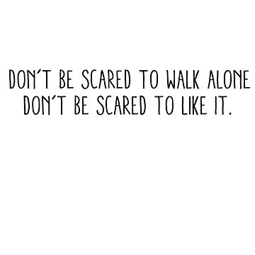 don't be scared to walk alone don't be scared to like it. by laffsley