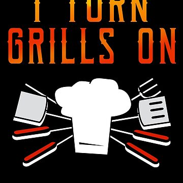 Grilling Barbecuing Funny Design for Men I Turn Grills On by EstelleStar