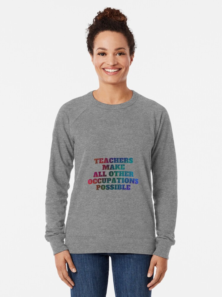 Alternate view of Teachers Make All Other Occupations Possible Lightweight Sweatshirt