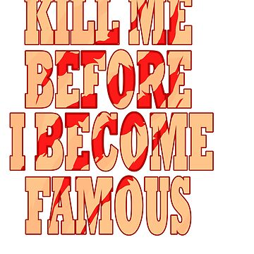 """""""Kill Me Before I Become Famous"""" tee design. Makes a perfect gift too! Must have it now!  by Customdesign200"""