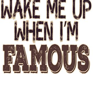 """""""Wake Me Up When I'm Famous"""" tee design made for you! Makes a nice and unique gift too! Try it now! by Customdesign200"""