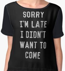 Sorry I'm Late I Didn't Want to Come Chiffon Top