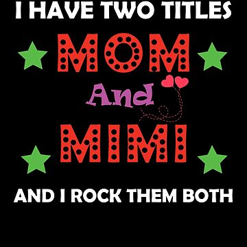 I Have Two Titles Mom And Mimi And I Rock Them Both by AYmanee