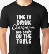 Time To Drink Champagne And Dance On The Table Unisex T-Shirt