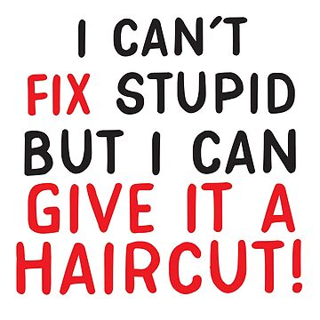 I can't FIX Stupid but I can give it a HAIR CUT (Funny Hair Stylist design) by jazzydevil