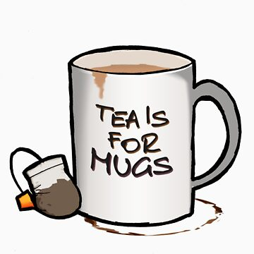 Tea Is For Mugs by nattytwothree