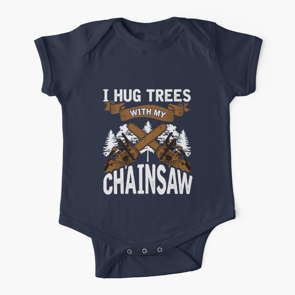 Logging I Hug Trees With My Chainsaw Baby One-Piece