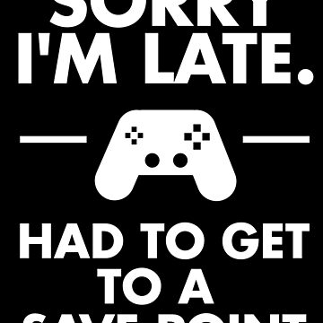 Sorry I'm Late Gamer Funny Gaming Geek by everfreshtees