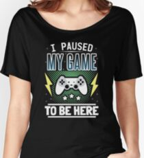 I Paused My Game To Be Here Women's Relaxed Fit T-Shirt