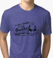 I Can't Believe It's Not Buddha! Tri-blend T-Shirt