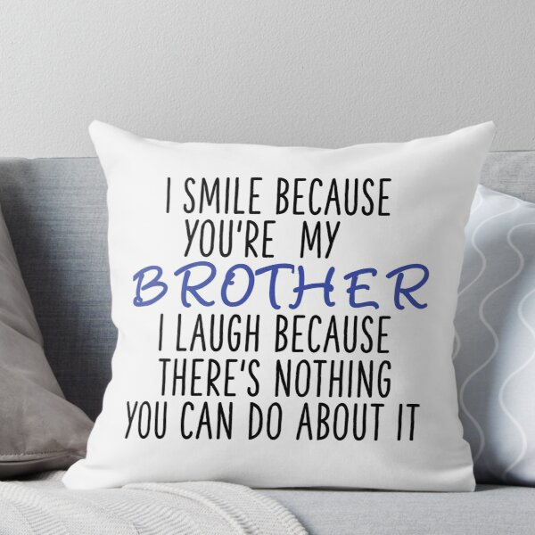 I Smile Because You're My Brother, I Laugh Because There's Nothing You Can Do About It Throw Pillow