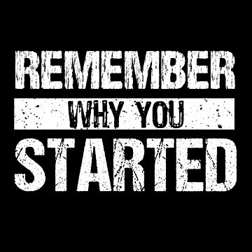Remember Why You Started by mrhighsky