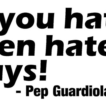 Man City - Pep Guardiola - If you hate me then hate me guys! Tee Design by Football-Tees