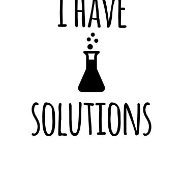 I Have Solutions- Funny Chemistry Solutions Joke by the-elements