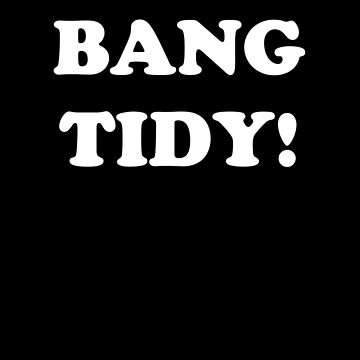 'BANG TIDY!' (White Text) by pauljamesfarr